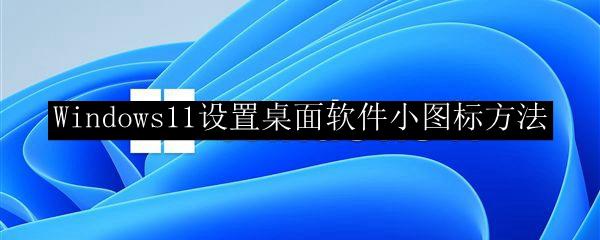 Windows11设置桌面软件小图标方法